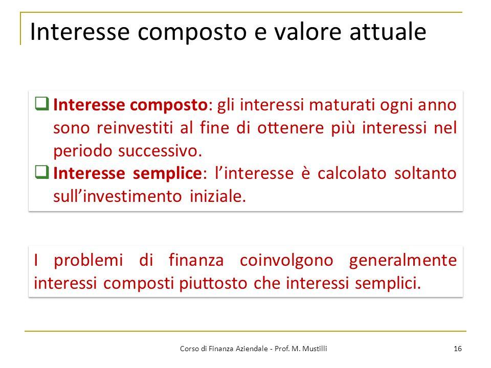 Interesse composto e valore attuale 16Corso di Finanza Aziendale - Prof. M. Mustilli Interesse composto: gli interessi maturati ogni anno sono reinves