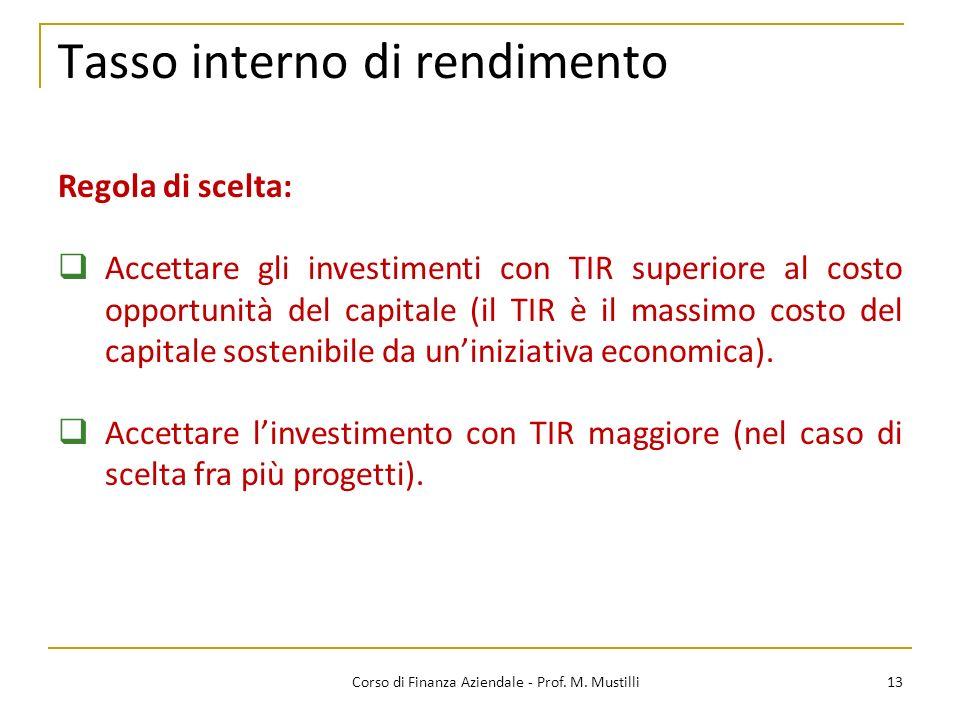 13Corso di Finanza Aziendale - Prof. M. Mustilli Tasso interno di rendimento Regola di scelta: Accettare gli investimenti con TIR superiore al costo o