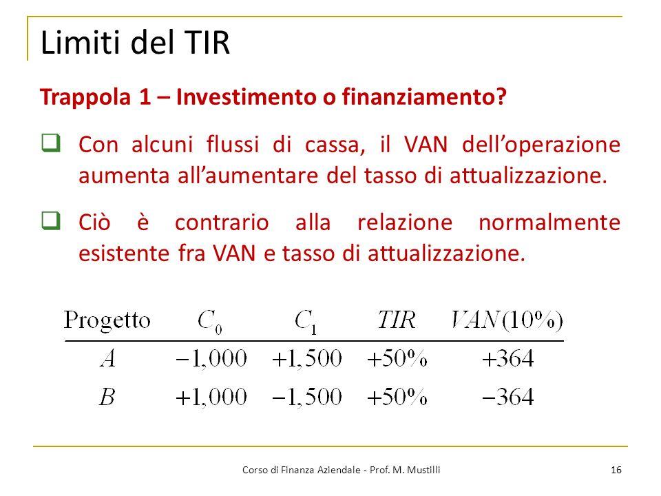 16Corso di Finanza Aziendale - Prof. M. Mustilli Limiti del TIR Trappola 1 – Investimento o finanziamento? Con alcuni flussi di cassa, il VAN delloper