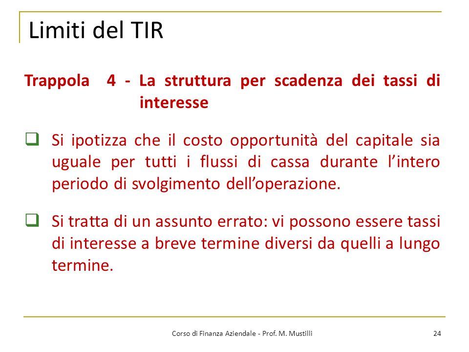 Limiti del TIR 24Corso di Finanza Aziendale - Prof. M. Mustilli Trappola 4 - La struttura per scadenza dei tassi di interesse Si ipotizza che il costo