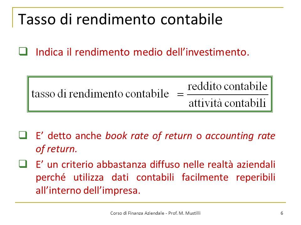 Tasso di rendimento contabile 6Corso di Finanza Aziendale - Prof. M. Mustilli Indica il rendimento medio dellinvestimento. E detto anche book rate of