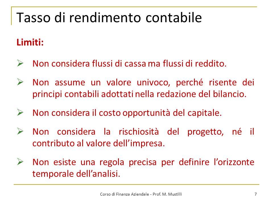 Tasso di rendimento contabile 7Corso di Finanza Aziendale - Prof. M. Mustilli Limiti: Non considera flussi di cassa ma flussi di reddito. Non assume u