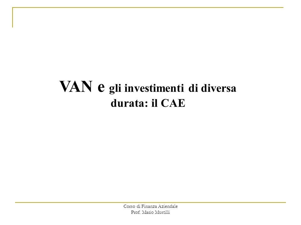 Corso di Finanza Aziendale Prof. Mario Mustilli VAN e gli investimenti di diversa durata: il CAE
