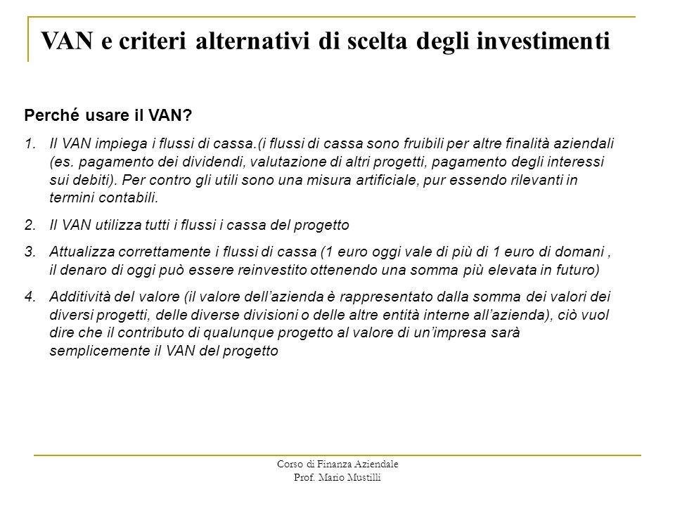 Corso di Finanza Aziendale Prof. Mario Mustilli VAN e criteri alternativi di scelta degli investimenti Perché usare il VAN? 1.Il VAN impiega i flussi