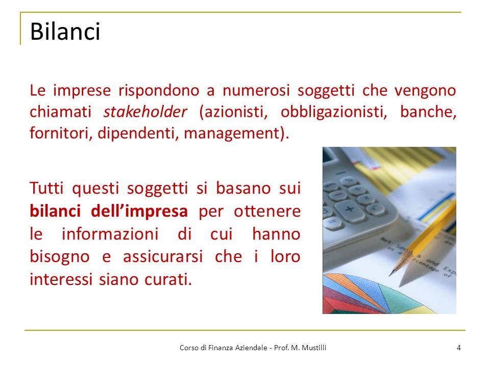 Bilanci 4Corso di Finanza Aziendale - Prof. M. Mustilli Tutti questi soggetti si basano sui bilanci dellimpresa per ottenere le informazioni di cui ha