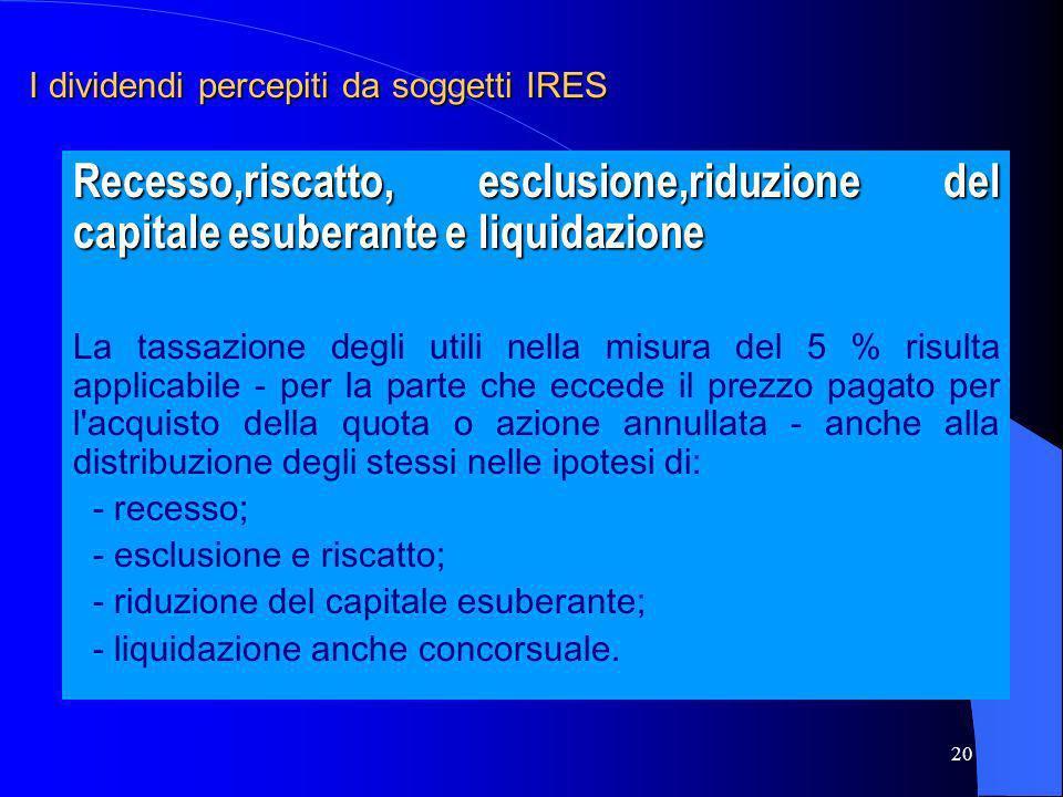 20 I dividendi percepiti da soggetti IRES Recesso,riscatto, esclusione,riduzione del capitale esuberante e liquidazione La tassazione degli utili nell