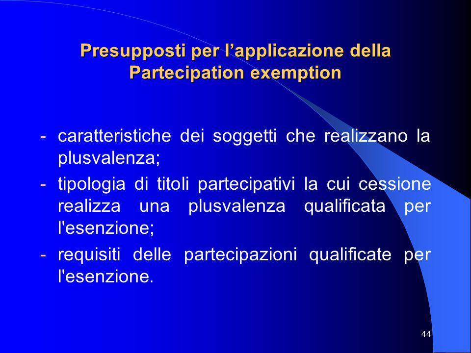 44 Presupposti per lapplicazione della Partecipation exemption -caratteristiche dei soggetti che realizzano la plusvalenza; -tipologia di titoli parte