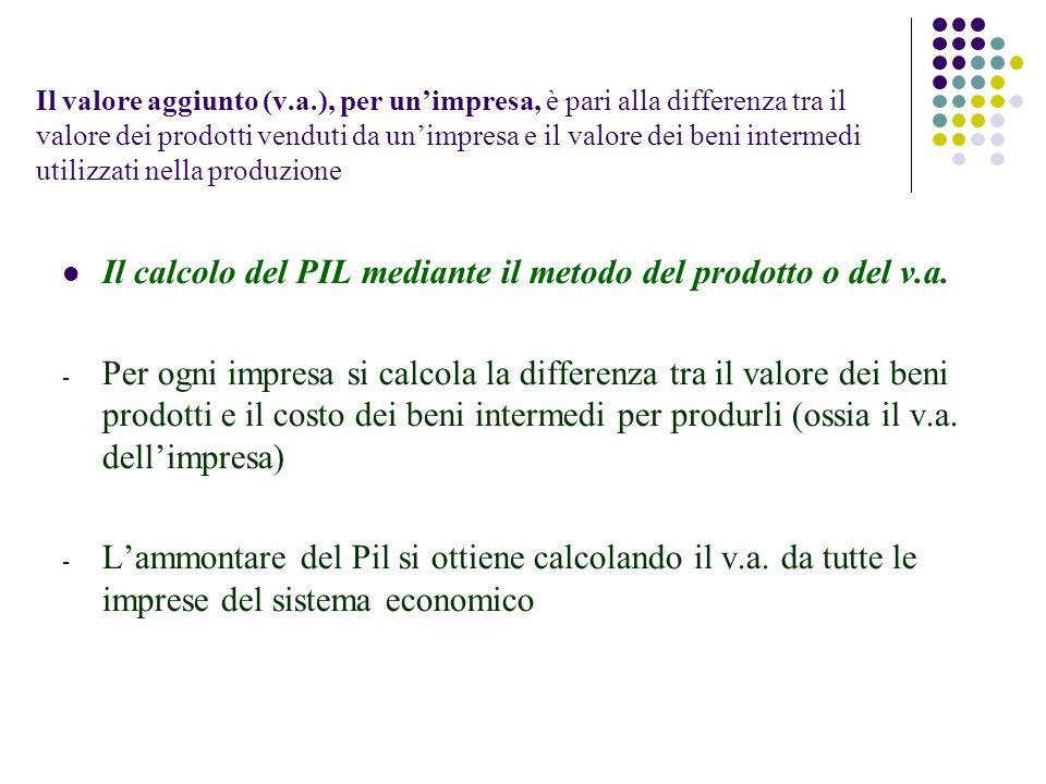 Il valore aggiunto (v.a.), per unimpresa, è pari alla differenza tra il valore dei prodotti venduti da unimpresa e il valore dei beni intermedi utilizzati nella produzione Il calcolo del PIL mediante il metodo del prodotto o del v.a.