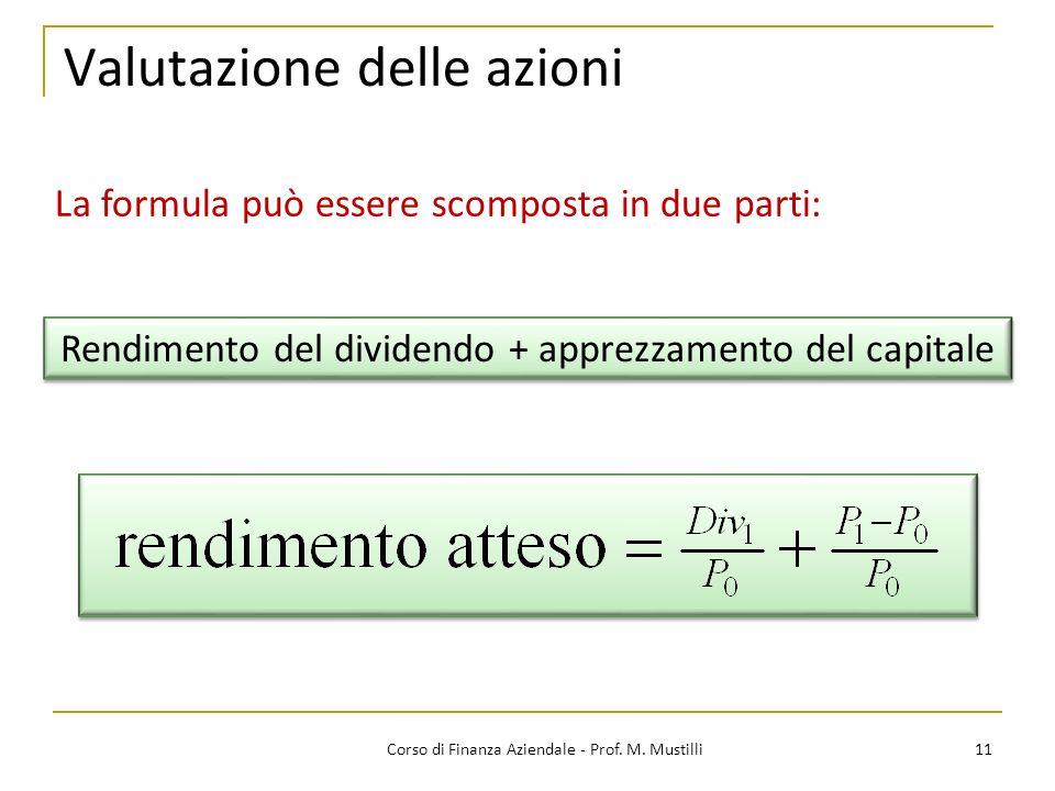11Corso di Finanza Aziendale - Prof. M. Mustilli Valutazione delle azioni La formula può essere scomposta in due parti: Rendimento del dividendo + app