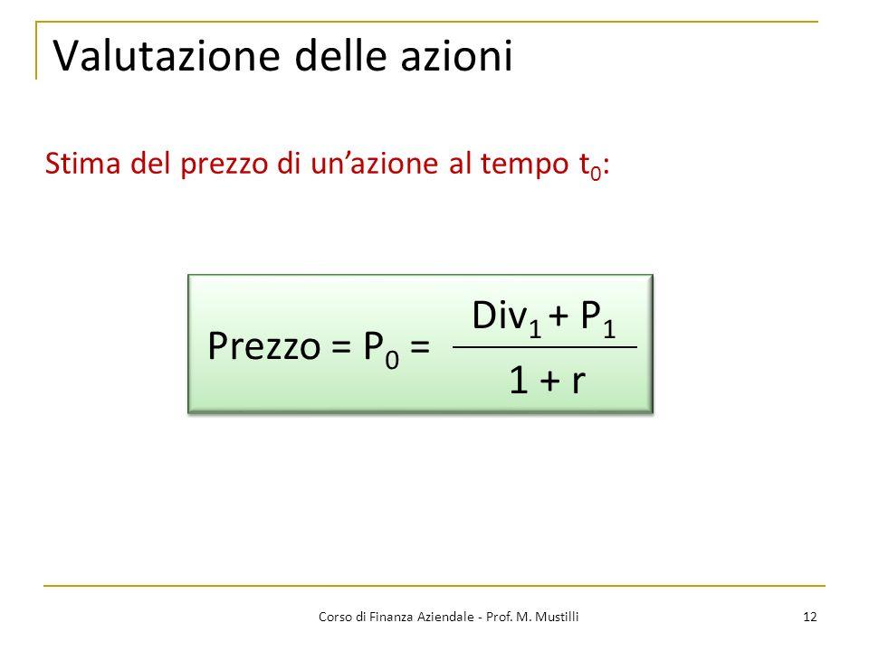 12Corso di Finanza Aziendale - Prof. M. Mustilli Valutazione delle azioni Stima del prezzo di unazione al tempo t 0 : Prezzo = P 0 = Div 1 + P 1 1 + r
