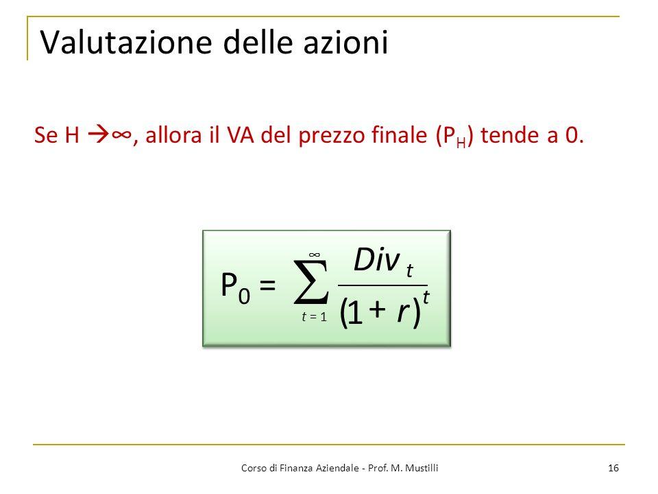 16Corso di Finanza Aziendale - Prof. M. Mustilli Valutazione delle azioni Se H, allora il VA del prezzo finale (P H ) tende a 0. r Div + 1 t () t t =