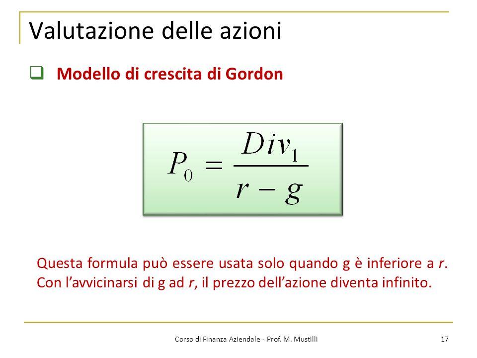 Valutazione delle azioni 17Corso di Finanza Aziendale - Prof. M. Mustilli Modello di crescita di Gordon Questa formula può essere usata solo quando g