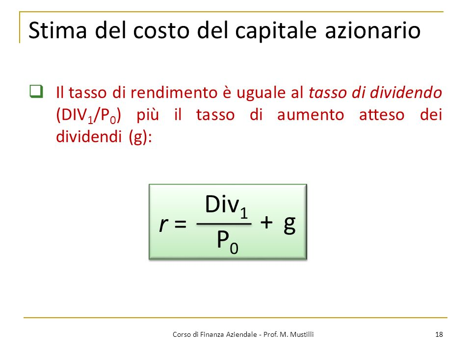 18Corso di Finanza Aziendale - Prof. M. Mustilli Stima del costo del capitale azionario Il tasso di rendimento è uguale al tasso di dividendo (DIV 1 /