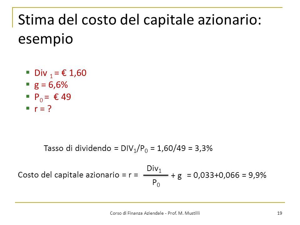 19Corso di Finanza Aziendale - Prof. M. Mustilli Stima del costo del capitale azionario: esempio Div 1 = 1,60 g = 6,6% P 0 = 49 r = ? Tasso di dividen