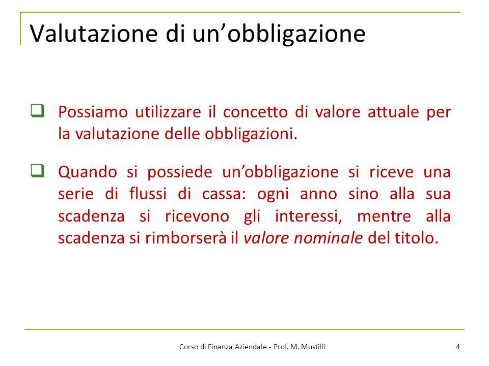 Valutazione di unobbligazione 4Corso di Finanza Aziendale - Prof. M. Mustilli Possiamo utilizzare il concetto di valore attuale per la valutazione del
