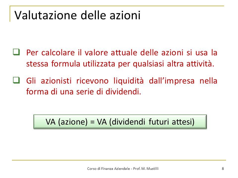 8Corso di Finanza Aziendale - Prof. M. Mustilli Valutazione delle azioni Per calcolare il valore attuale delle azioni si usa la stessa formula utilizz