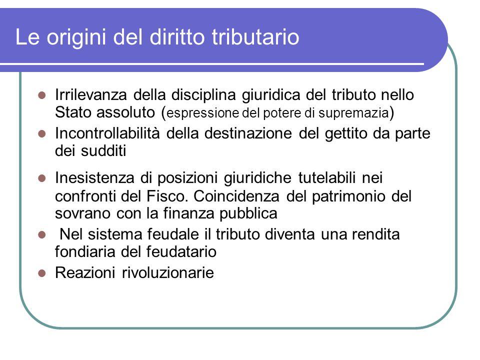 Le origini del diritto tributario Irrilevanza della disciplina giuridica del tributo nello Stato assoluto ( espressione del potere di supremazia ) Inc