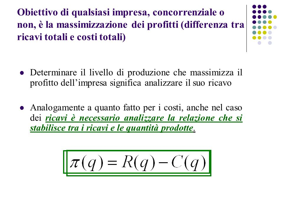 Considereremo le seguenti funzioni di ricavo: Ricavo totale (RT) = è dato dal prezzo del singolo bene moltiplicato per il numero di unità prodotte: RT = p٠q Ricavo marginale (RMg) = è la variazione di ricavo totale che si ottiene al variare della quantità prodotta: RMg = ΔRT/Δq Ricavo medio (RMe) = è il ricavo riferito ad una singola unità ed è dato dal rapporto tra ricavo totale e unità vendute (cioè quantità): RMe = RT/q = p ٠ q/q = p