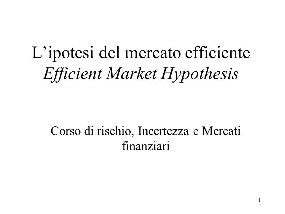 1 Lipotesi del mercato efficiente Efficient Market Hypothesis Corso di rischio, Incertezza e Mercati finanziari
