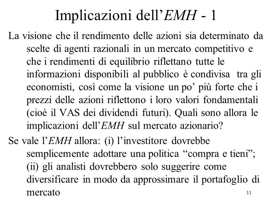 11 Implicazioni dellEMH - 1 La visione che il rendimento delle azioni sia determinato da scelte di agenti razionali in un mercato competitivo e che i
