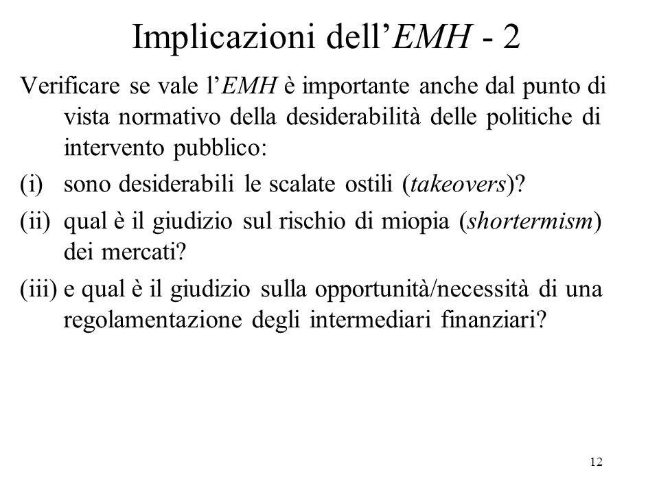 12 Implicazioni dellEMH - 2 Verificare se vale lEMH è importante anche dal punto di vista normativo della desiderabilità delle politiche di intervento pubblico: (i)sono desiderabili le scalate ostili (takeovers).