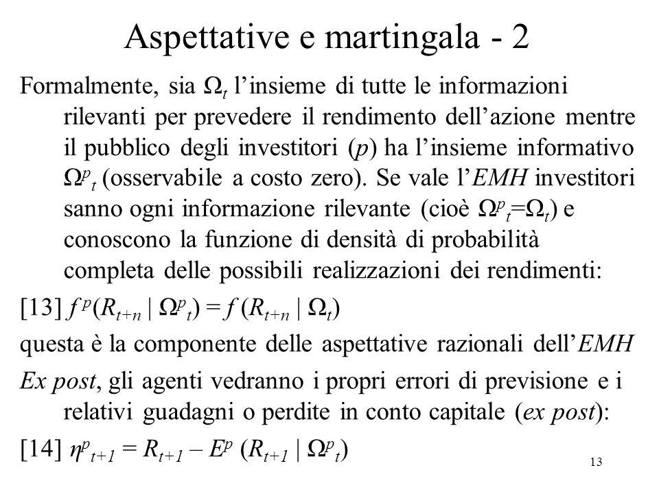 13 Aspettative e martingala - 2 Formalmente, sia Ω t linsieme di tutte le informazioni rilevanti per prevedere il rendimento dellazione mentre il pubblico degli investitori (p) ha linsieme informativo Ω p t (osservabile a costo zero).