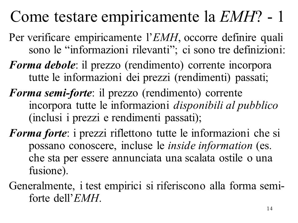 14 Come testare empiricamente la EMH? - 1 Per verificare empiricamente lEMH, occorre definire quali sono le informazioni rilevanti; ci sono tre defini