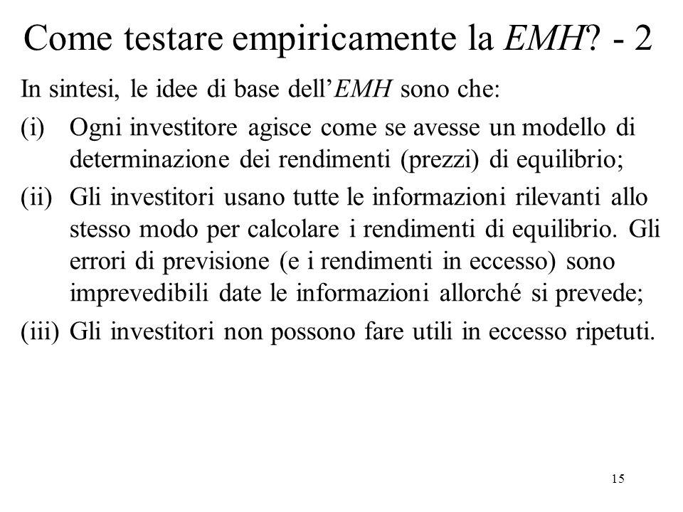 15 Come testare empiricamente la EMH? - 2 In sintesi, le idee di base dellEMH sono che: (i)Ogni investitore agisce come se avesse un modello di determ