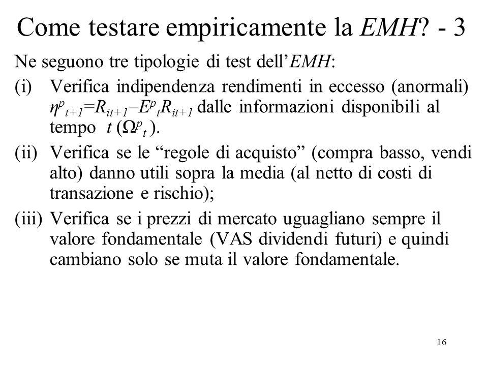16 Come testare empiricamente la EMH? - 3 Ne seguono tre tipologie di test dellEMH: (i)Verifica indipendenza rendimenti in eccesso (anormali) η p t+1