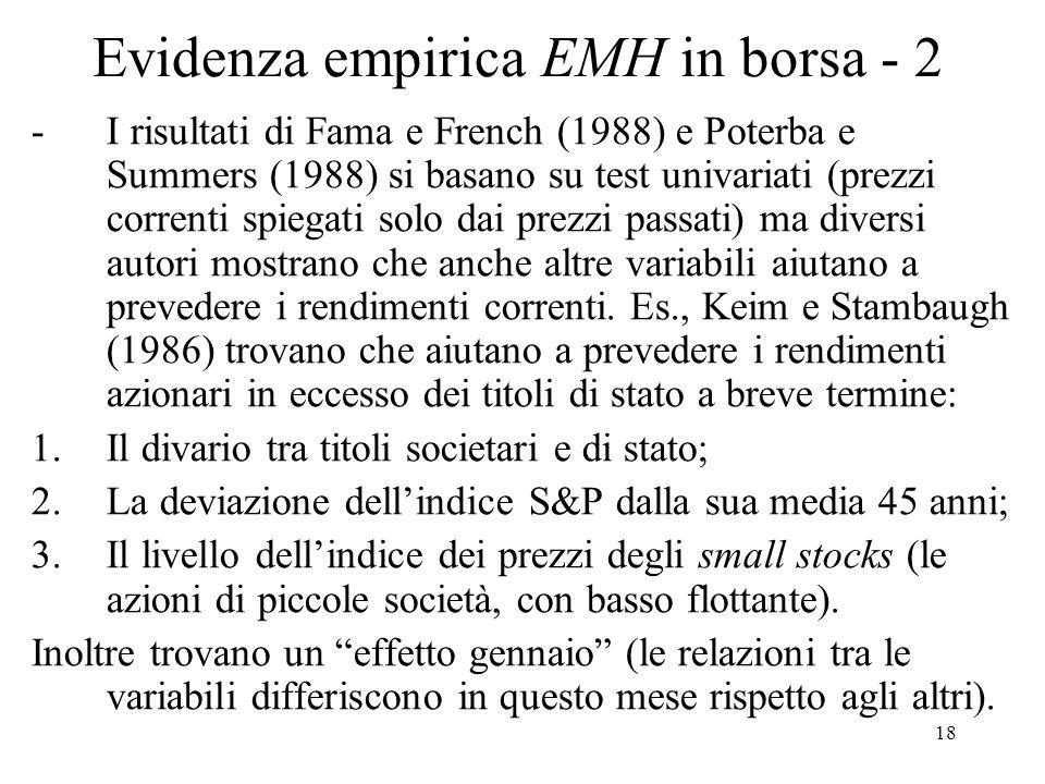 18 Evidenza empirica EMH in borsa - 2 -I risultati di Fama e French (1988) e Poterba e Summers (1988) si basano su test univariati (prezzi correnti spiegati solo dai prezzi passati) ma diversi autori mostrano che anche altre variabili aiutano a prevedere i rendimenti correnti.