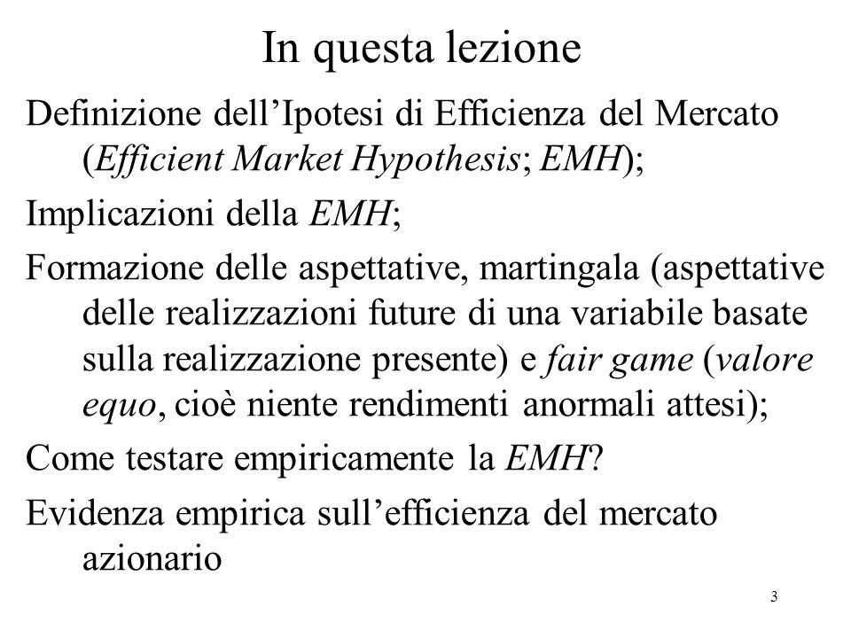 3 In questa lezione Definizione dellIpotesi di Efficienza del Mercato (Efficient Market Hypothesis; EMH); Implicazioni della EMH; Formazione delle asp