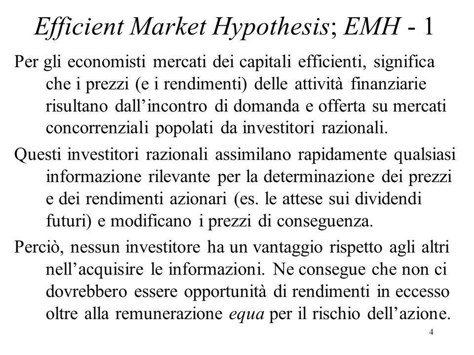 4 Efficient Market Hypothesis; EMH - 1 Per gli economisti mercati dei capitali efficienti, significa che i prezzi (e i rendimenti) delle attività finanziarie risultano dallincontro di domanda e offerta su mercati concorrenziali popolati da investitori razionali.