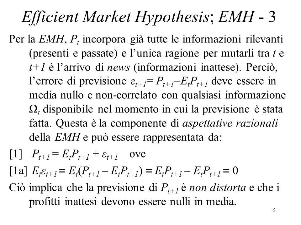 6 Efficient Market Hypothesis; EMH - 3 Per la EMH, P t incorpora già tutte le informazioni rilevanti (presenti e passate) e lunica ragione per mutarli tra t e t+1 è larrivo di news (informazioni inattese).