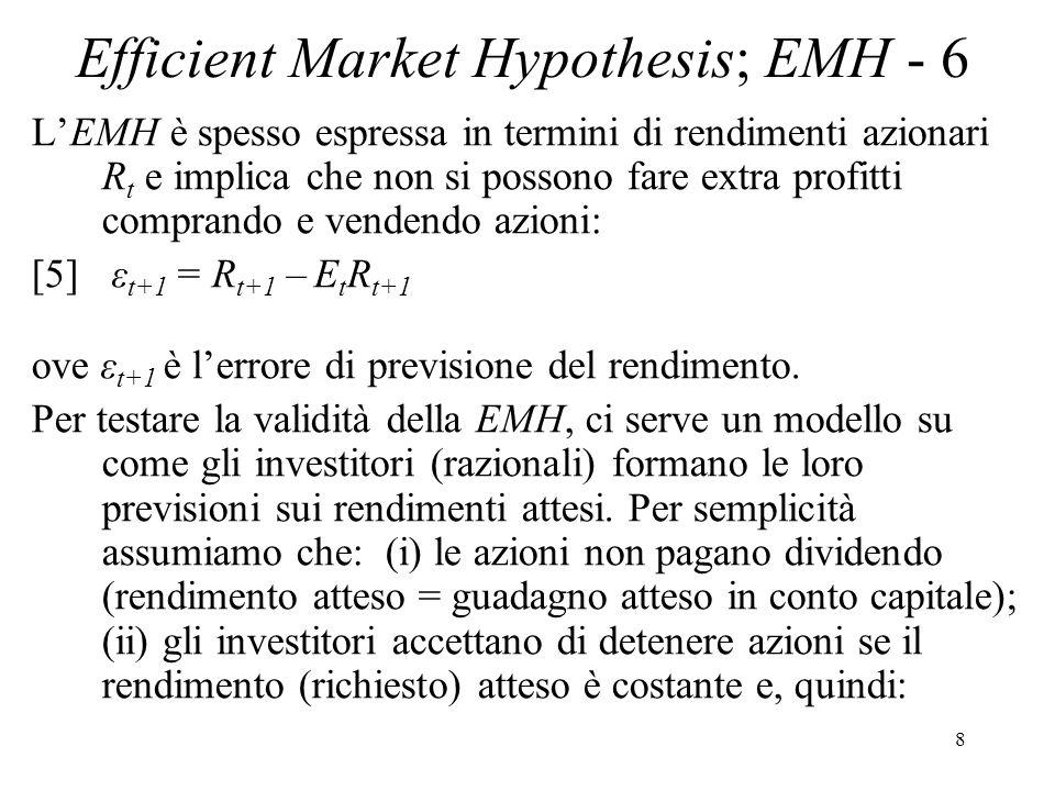 8 Efficient Market Hypothesis; EMH - 6 LEMH è spesso espressa in termini di rendimenti azionari R t e implica che non si possono fare extra profitti comprando e vendendo azioni: [5] ε t+1 = R t+1 – E t R t+1 ove ε t+1 è lerrore di previsione del rendimento.