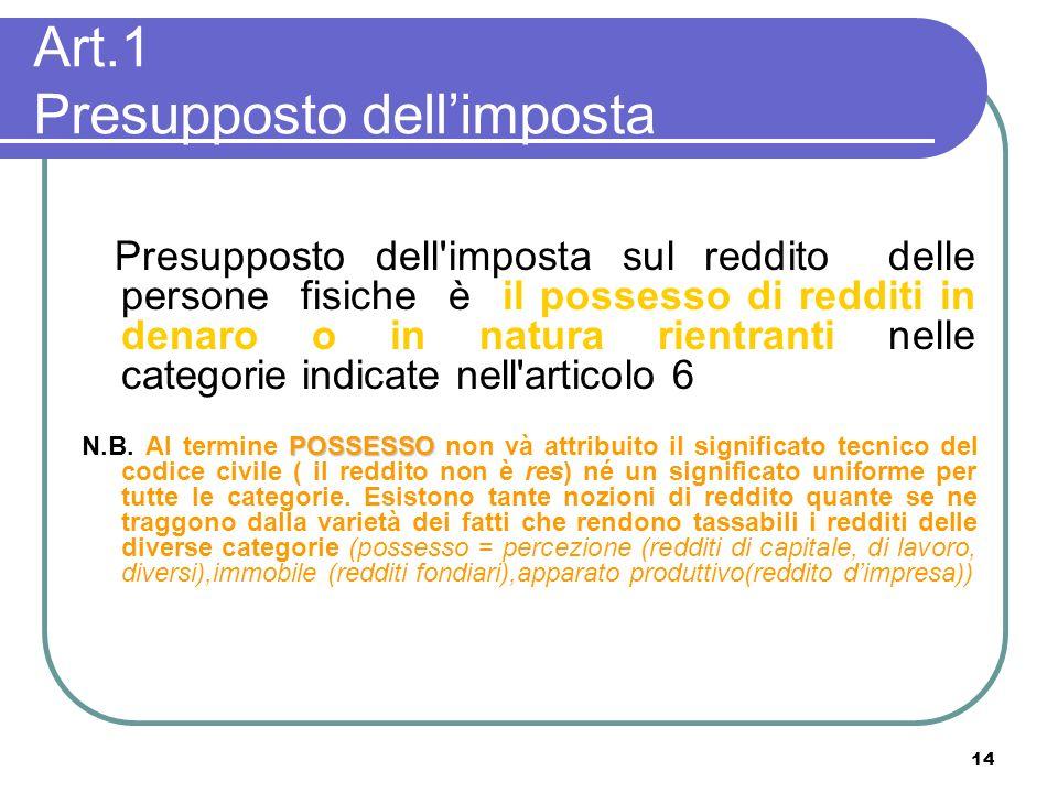 14 Art.1 Presupposto dellimposta Presupposto dell'imposta sul reddito delle persone fisiche è il possesso di redditi in denaro o in natura rientranti