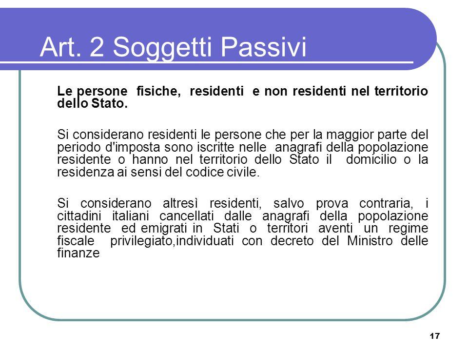 17 Art. 2 Soggetti Passivi Le persone fisiche, residenti e non residenti nel territorio dello Stato. Si considerano residenti le persone che per la ma