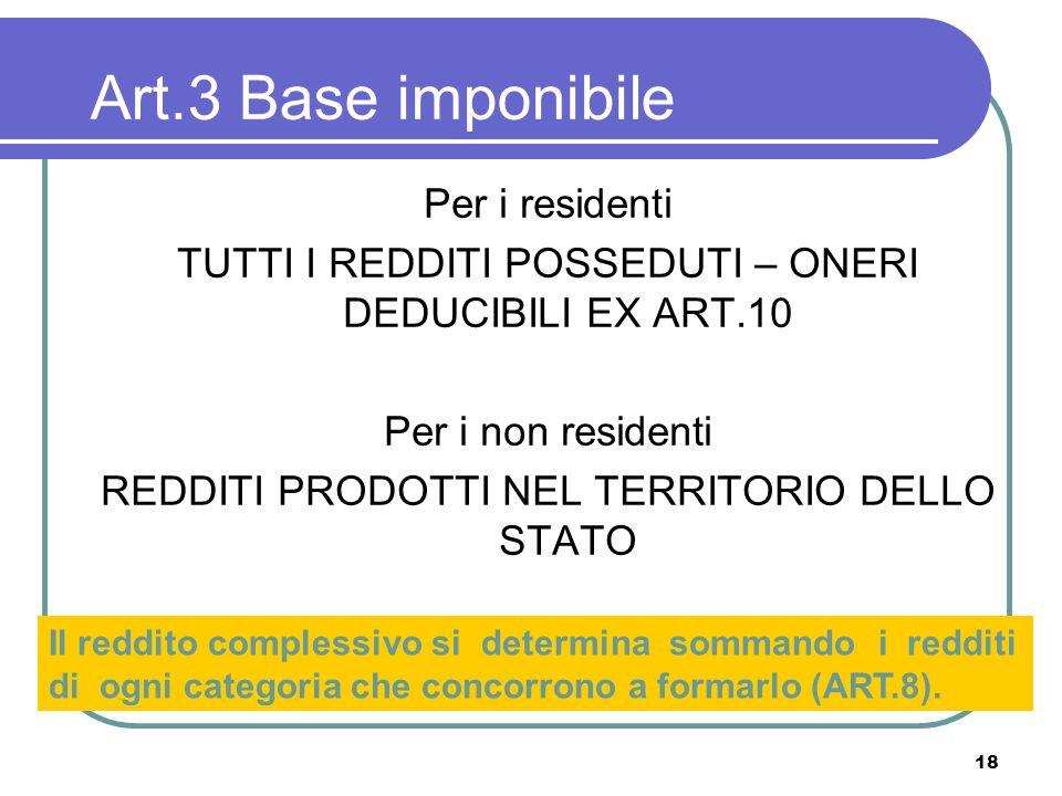 18 Art.3 Base imponibile Per i residenti TUTTI I REDDITI POSSEDUTI – ONERI DEDUCIBILI EX ART.10 Per i non residenti REDDITI PRODOTTI NEL TERRITORIO DE