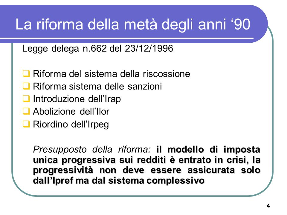 4 La riforma della metà degli anni 90 Legge delega n.662 del 23/12/1996 Riforma del sistema della riscossione Riforma sistema delle sanzioni Introduzione dellIrap Abolizione dellIlor Riordino dellIrpeg il modello di imposta unica progressiva sui redditi è entrato in crisi, la progressività non deve essere assicurata solo dallIpref ma dal sistema complessivo Presupposto della riforma: il modello di imposta unica progressiva sui redditi è entrato in crisi, la progressività non deve essere assicurata solo dallIpref ma dal sistema complessivo