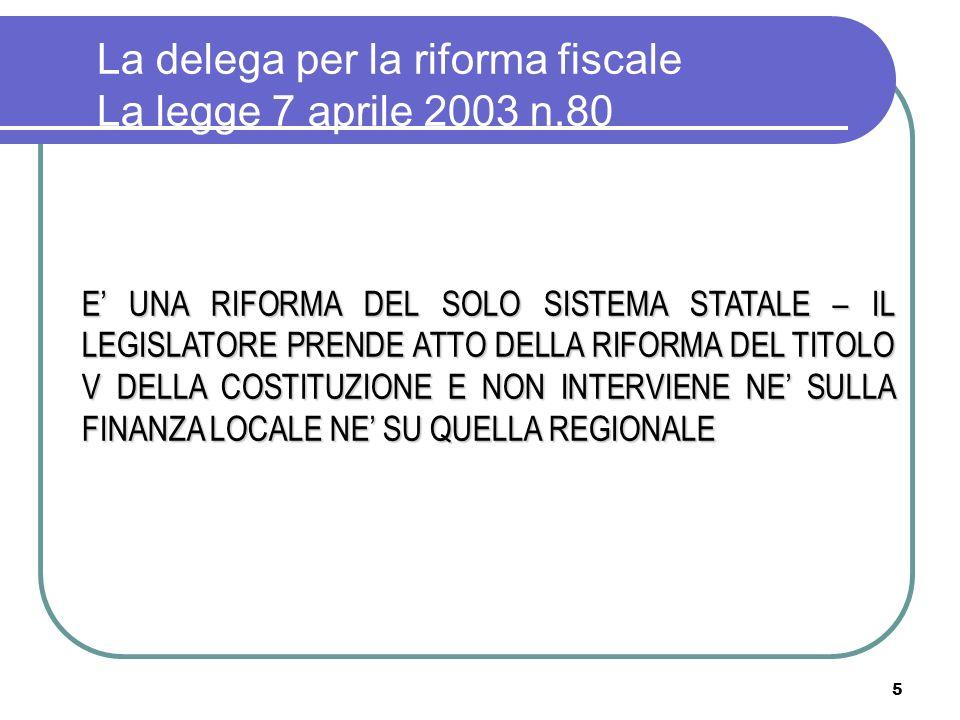 5 La delega per la riforma fiscale La legge 7 aprile 2003 n.80 E UNA RIFORMA DEL SOLO SISTEMA STATALE – IL LEGISLATORE PRENDE ATTO DELLA RIFORMA DEL TITOLO V DELLA COSTITUZIONE E NON INTERVIENE NE SULLA FINANZA LOCALE NE SU QUELLA REGIONALE