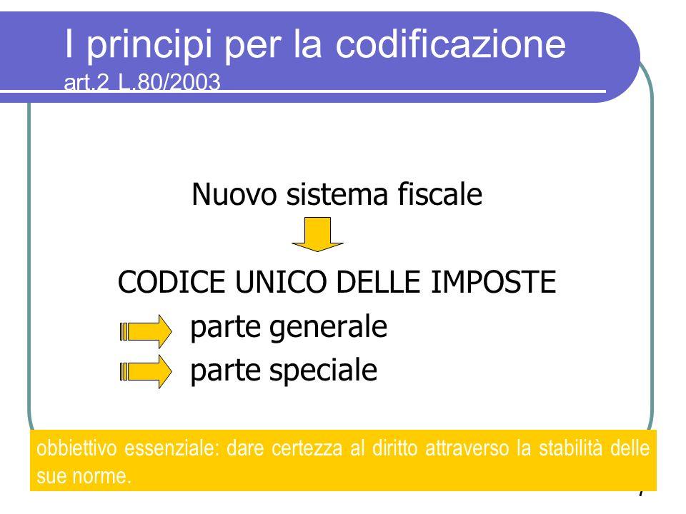7 I principi per la codificazione art.2 L.80/2003 Nuovo sistema fiscale CODICE UNICO DELLE IMPOSTE parte generale parte speciale obbiettivo essenziale: dare certezza al diritto attraverso la stabilità delle sue norme.