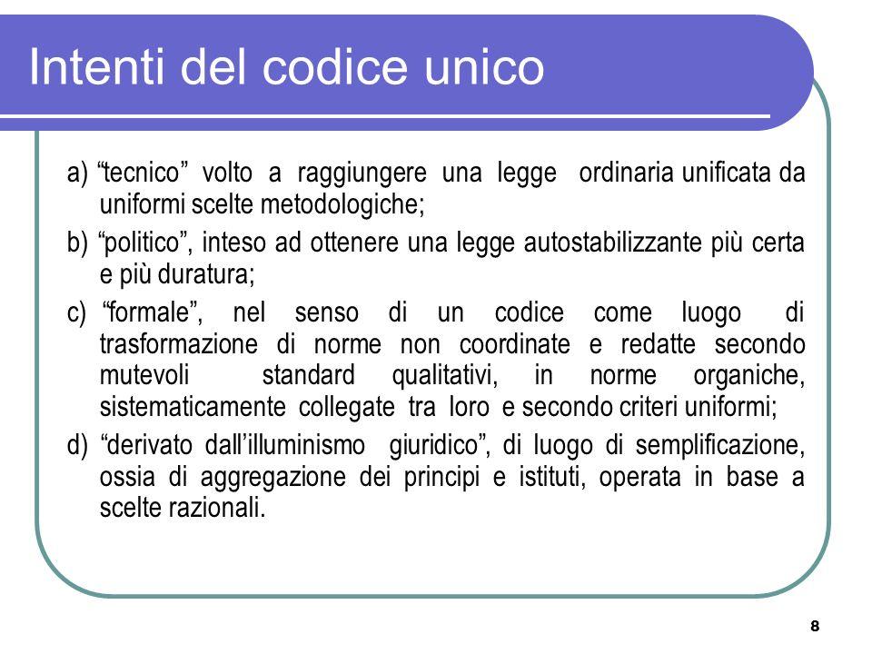 8 Intenti del codice unico a) tecnico volto a raggiungere una legge ordinaria unificata da uniformi scelte metodologiche; b) politico, inteso ad otten