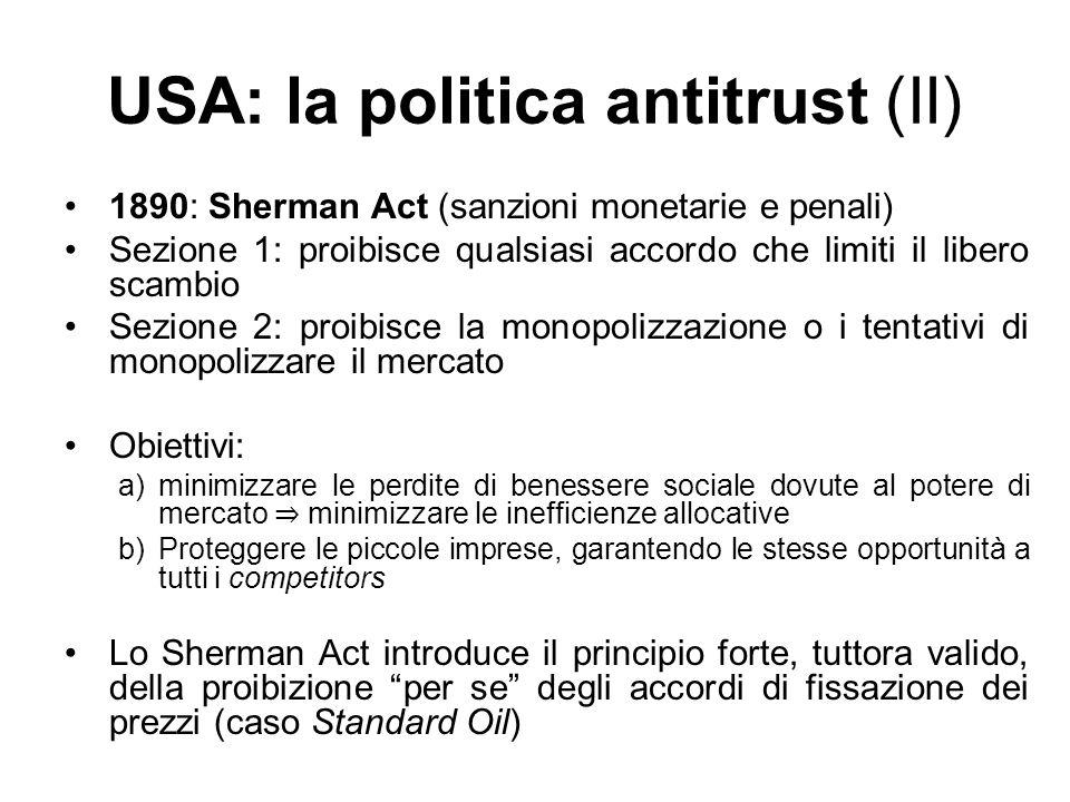 USA: la politica antitrust (II) 1890: Sherman Act (sanzioni monetarie e penali) Sezione 1: proibisce qualsiasi accordo che limiti il libero scambio Se
