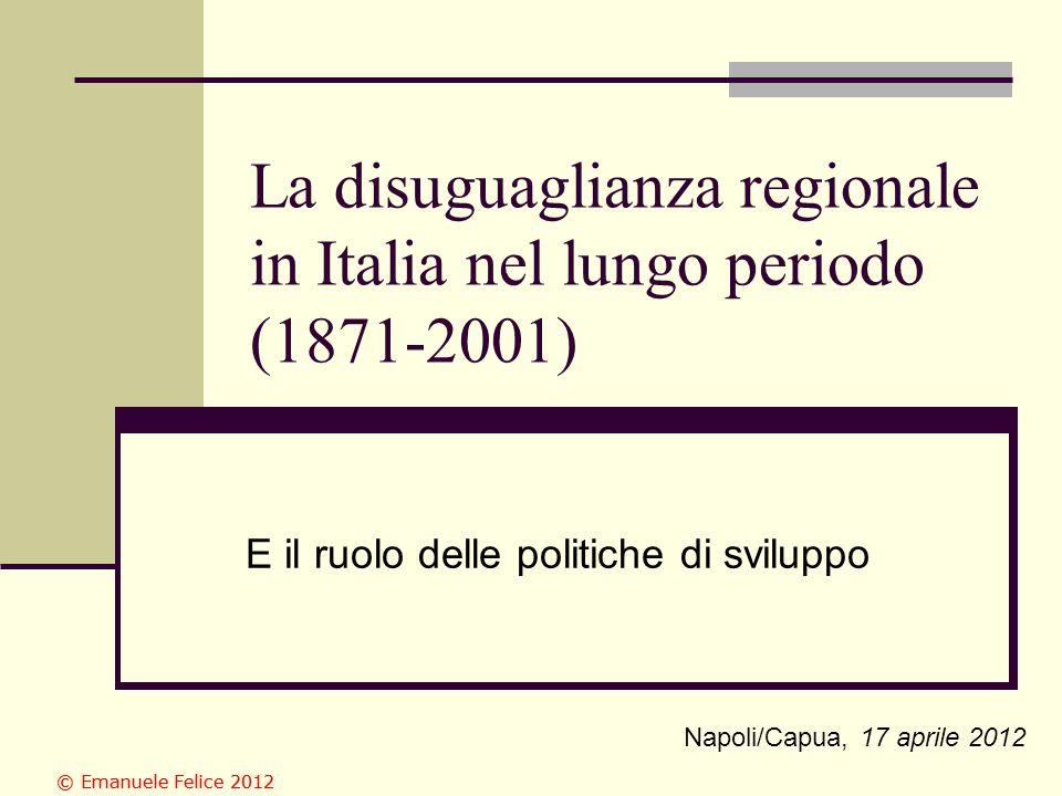 La disuguaglianza regionale in Italia nel lungo periodo (1871-2001) E il ruolo delle politiche di sviluppo Napoli/Capua, 17 aprile 2012 © Emanuele Felice 2012