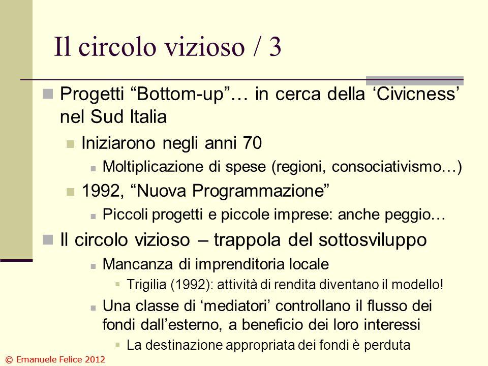 Il circolo vizioso / 3 Progetti Bottom-up… in cerca della Civicness nel Sud Italia Iniziarono negli anni 70 Moltiplicazione di spese (regioni, consociativismo…) 1992, Nuova Programmazione Piccoli progetti e piccole imprese: anche peggio… Il circolo vizioso – trappola del sottosviluppo Mancanza di imprenditoria locale Trigilia (1992): attività di rendita diventano il modello.