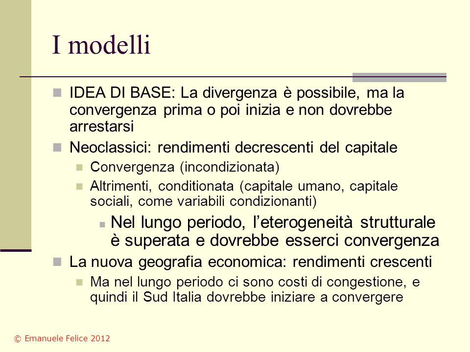 I modelli IDEA DI BASE: La divergenza è possibile, ma la convergenza prima o poi inizia e non dovrebbe arrestarsi Neoclassici: rendimenti decrescenti del capitale Convergenza (incondizionata) Altrimenti, conditionata (capitale umano, capitale sociali, come variabili condizionanti) Nel lungo periodo, leterogeneità strutturale è superata e dovrebbe esserci convergenza La nuova geografia economica: rendimenti crescenti Ma nel lungo periodo ci sono costi di congestione, e quindi il Sud Italia dovrebbe iniziare a convergere © Emanuele Felice 2012