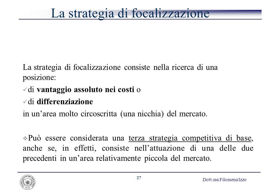 27 Dott.ssa Filomena Izzo La strategia di focalizzazione La strategia di focalizzazione consiste nella ricerca di una posizione: di vantaggio assoluto