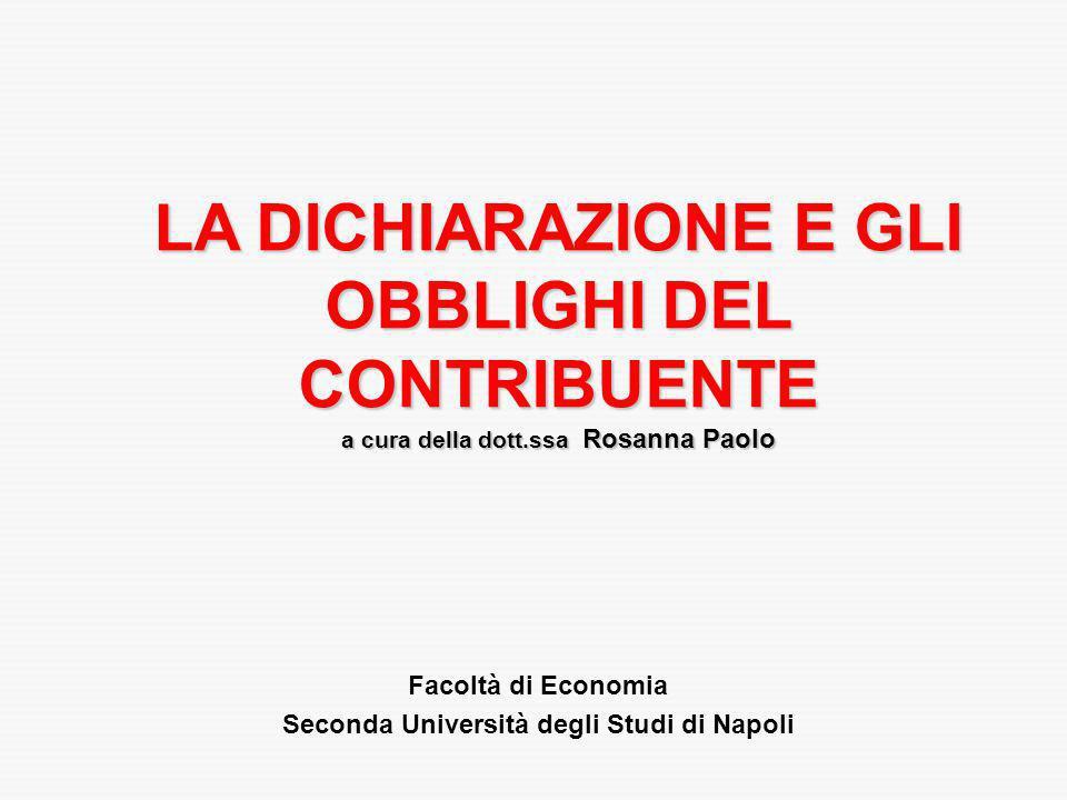 LA DICHIARAZIONE E GLI OBBLIGHI DEL CONTRIBUENTE a cura della dott.ssa Rosanna Paolo Facoltà di Economia Seconda Università degli Studi di Napoli