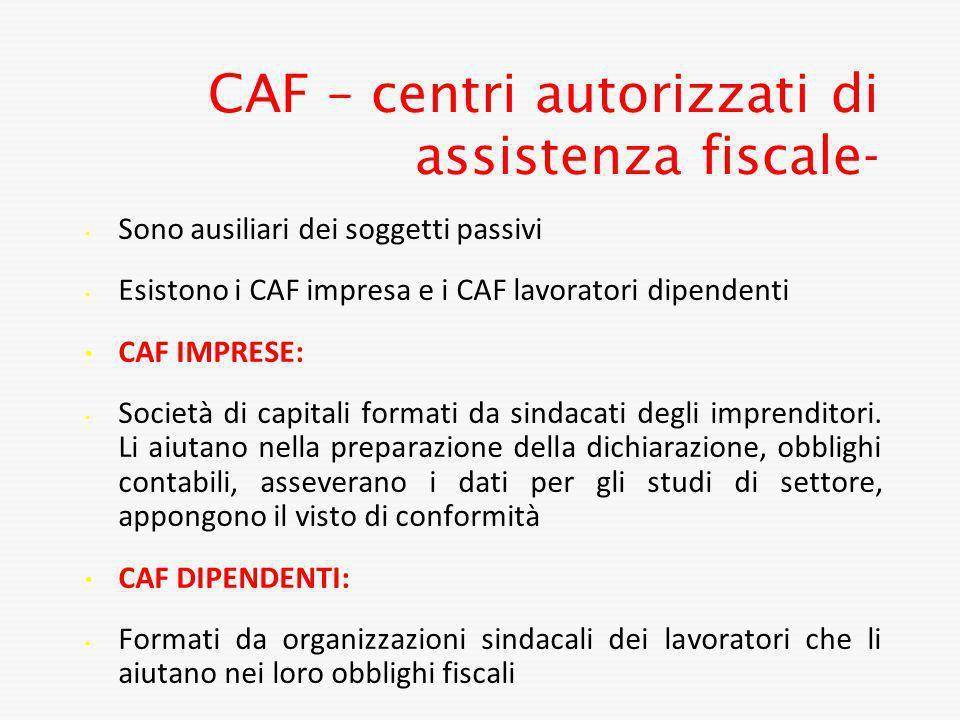 CAF – centri autorizzati di assistenza fiscale- Sono ausiliari dei soggetti passivi Esistono i CAF impresa e i CAF lavoratori dipendenti CAF IMPRESE:
