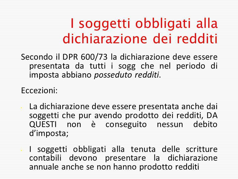 I soggetti obbligati alla dichiarazione dei redditi Secondo il DPR 600/73 la dichiarazione deve essere presentata da tutti i sogg che nel periodo di i