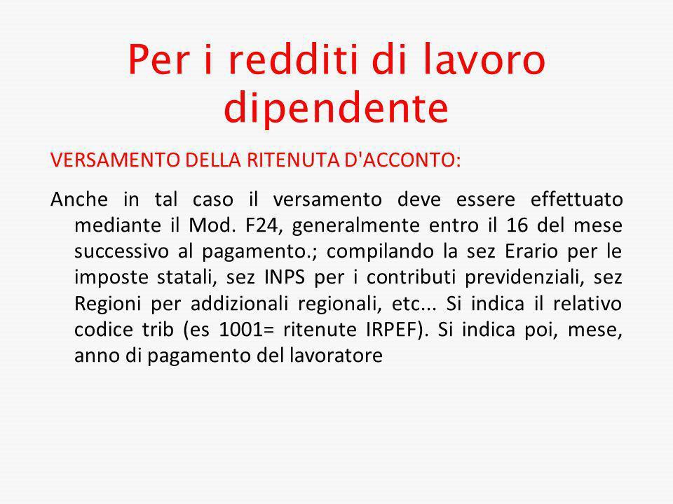 Per i redditi di lavoro dipendente VERSAMENTO DELLA RITENUTA D'ACCONTO: Anche in tal caso il versamento deve essere effettuato mediante il Mod. F24, g